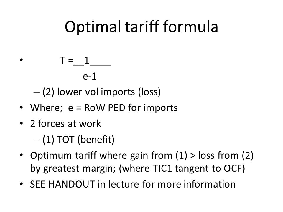 Optimal tariff formula T =__1____ e-1 – (2) lower vol imports (loss) Where; e = RoW PED for imports 2 forces at work – (1) TOT (benefit) Optimum tariff where gain from (1) > loss from (2) by greatest margin; (where TIC1 tangent to OCF) SEE HANDOUT in lecture for more information