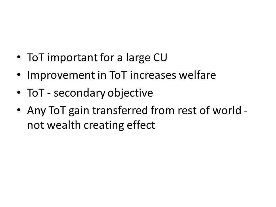 ToT important for a large CU Improvement in ToT increases welfare ToT - secondary objective Any ToT gain transferred from rest of world - not wealth creating effect