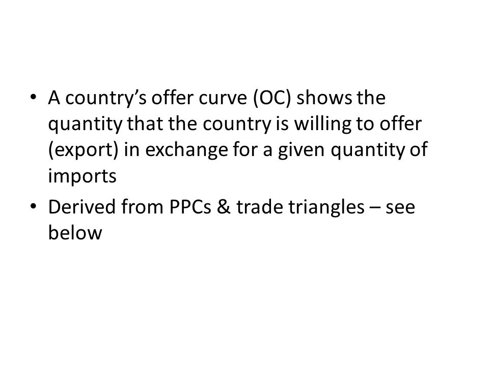 A countrys offer curve (OC) shows the quantity that the country is willing to offer (export) in exchange for a given quantity of imports Derived from PPCs & trade triangles – see below
