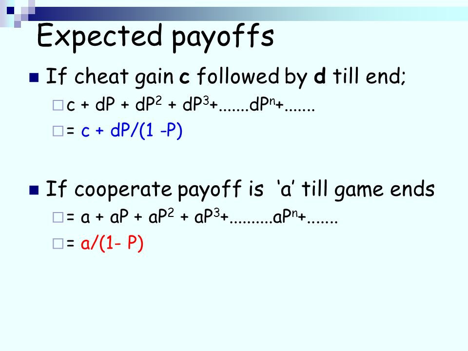 Expected payoffs If cheat gain c followed by d till end; c + dP + dP 2 + dP 3 +.......dP n +.......