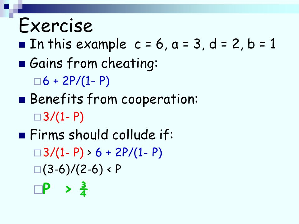 Exercise In this example c = 6, a = 3, d = 2, b = 1 Gains from cheating: 6 + 2P/(1- P) Benefits from cooperation: 3/(1- P) Firms should collude if: 3/(1- P) > 6 + 2P/(1- P) (3-6)/(2-6) < P P > ¾