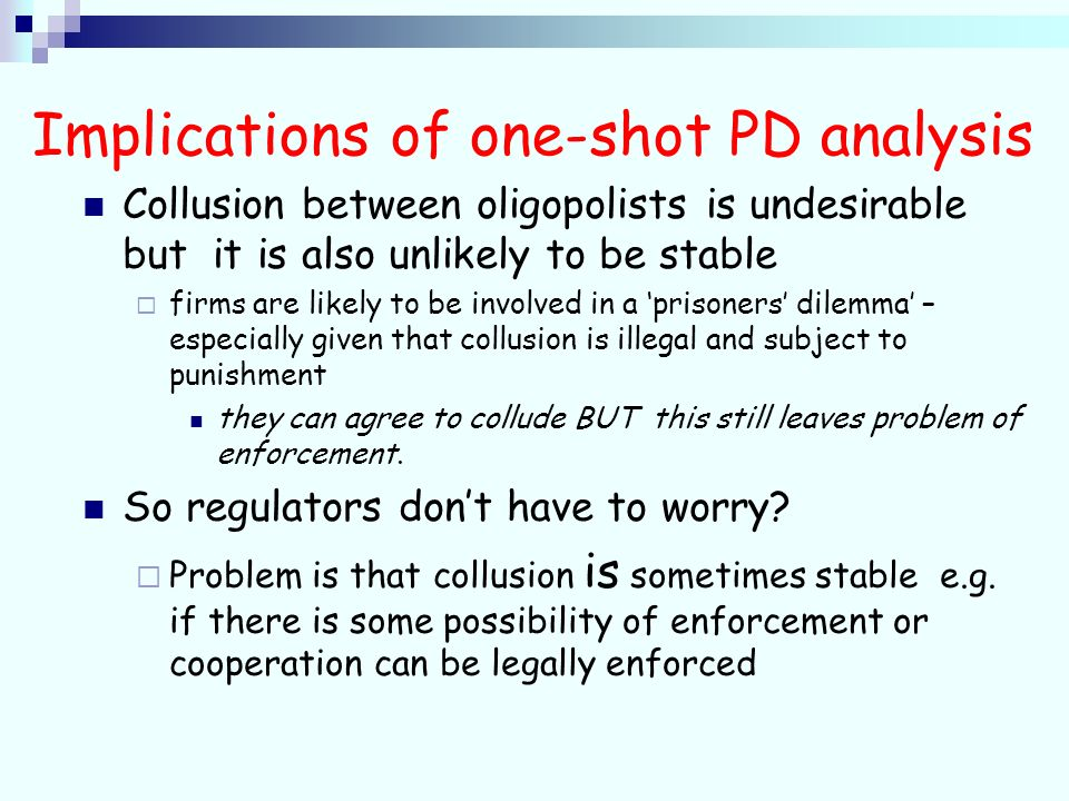 Implications of one-shot PD analysis Collusion between oligopolists is undesirable but it is also unlikely to be stable firms are likely to be involved in a prisoners dilemma – especially given that collusion is illegal and subject to punishment they can agree to collude BUT this still leaves problem of enforcement.
