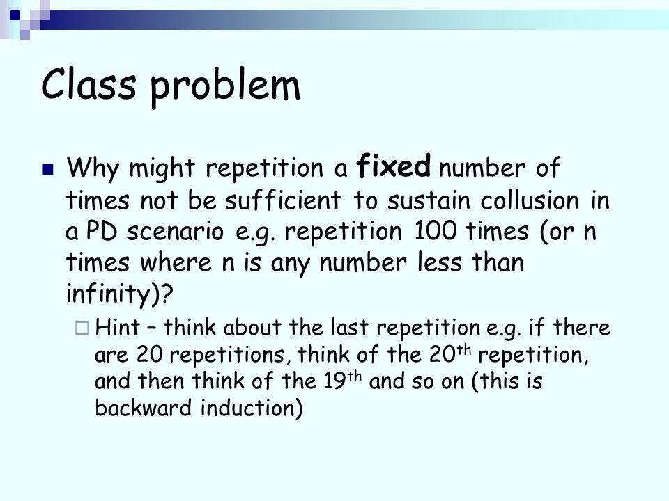 Class problem Why might repetition a fixed number of times not be sufficient to sustain collusion in a PD scenario e.g.