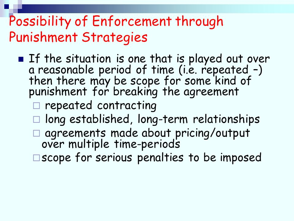 Possibility of Enforcement through Punishment Strategies If the situation is one that is played out over a reasonable period of time (i.e.