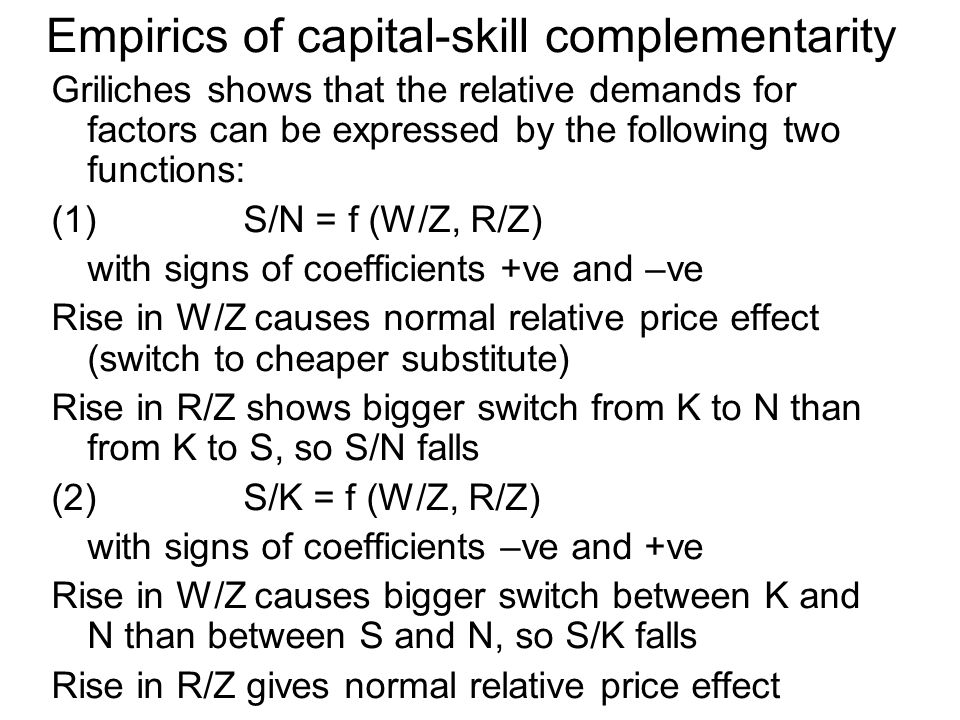 Empirics of capital-skill complementarity Griliches shows that the relative demands for factors can be expressed by the following two functions: (1)S/N = f (W/Z, R/Z) with signs of coefficients +ve and –ve Rise in W/Z causes normal relative price effect (switch to cheaper substitute) Rise in R/Z shows bigger switch from K to N than from K to S, so S/N falls (2)S/K = f (W/Z, R/Z) with signs of coefficients –ve and +ve Rise in W/Z causes bigger switch between K and N than between S and N, so S/K falls Rise in R/Z gives normal relative price effect