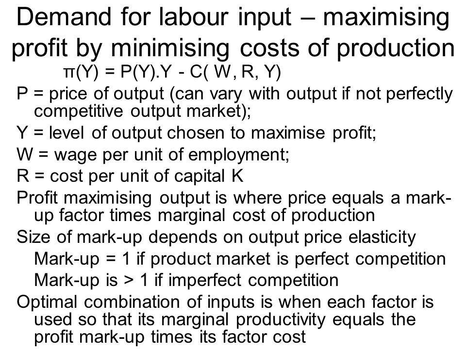 Demand for labour input – maximising profit by minimising costs of production π(Y) = P(Y).Y - C( W, R, Y) P = price of output (can vary with output if not perfectly competitive output market); Y = level of output chosen to maximise profit; W = wage per unit of employment; R = cost per unit of capital K Profit maximising output is where price equals a mark- up factor times marginal cost of production Size of mark-up depends on output price elasticity Mark-up = 1 if product market is perfect competition Mark-up is > 1 if imperfect competition Optimal combination of inputs is when each factor is used so that its marginal productivity equals the profit mark-up times its factor cost