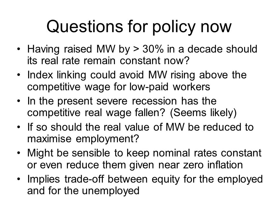 Questions for policy now Having raised MW by > 30% in a decade should its real rate remain constant now.