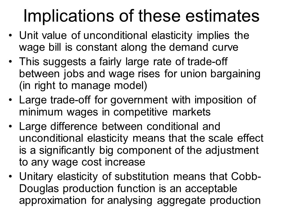 Implications of these estimates Unit value of unconditional elasticity implies the wage bill is constant along the demand curve This suggests a fairly large rate of trade-off between jobs and wage rises for union bargaining (in right to manage model) Large trade-off for government with imposition of minimum wages in competitive markets Large difference between conditional and unconditional elasticity means that the scale effect is a significantly big component of the adjustment to any wage cost increase Unitary elasticity of substitution means that Cobb- Douglas production function is an acceptable approximation for analysing aggregate production