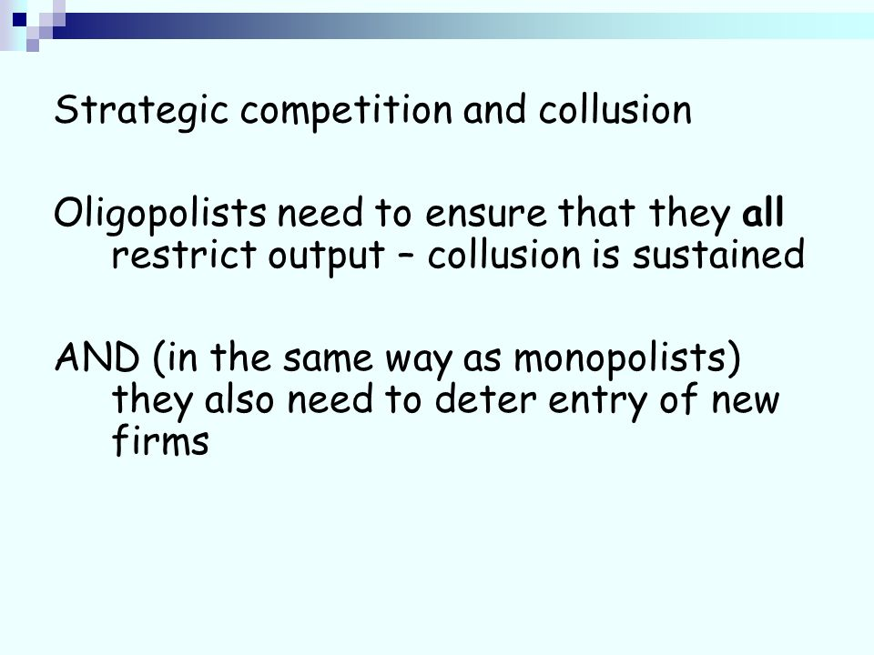 Strategic competition and collusion Oligopolists need to ensure that they all restrict output – collusion is sustained AND (in the same way as monopolists) they also need to deter entry of new firms
