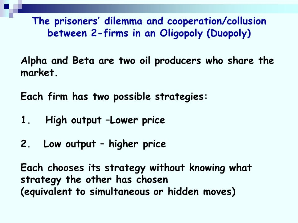 The prisoners dilemma and cooperation/collusion between 2-firms in an Oligopoly (Duopoly) Alpha and Beta are two oil producers who share the market.
