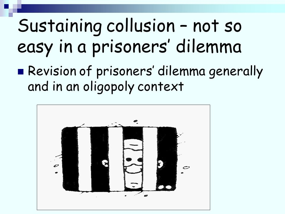 Sustaining collusion – not so easy in a prisoners dilemma Revision of prisoners dilemma generally and in an oligopoly context