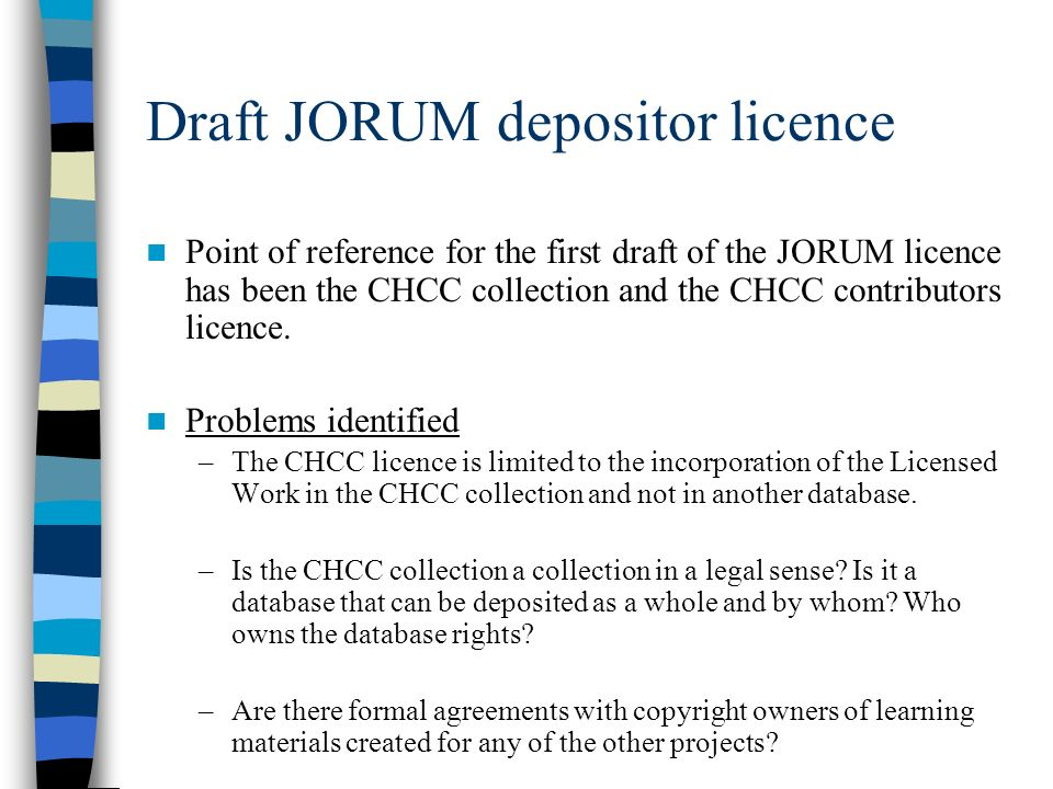 Draft JORUM depositor licence Point of reference for the first draft of the JORUM licence has been the CHCC collection and the CHCC contributors licence.