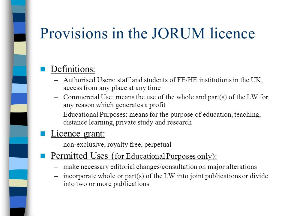 Provisions in the JORUM licence Definitions: –Authorised Users: staff and students of FE/HE institutions in the UK, access from any place at any time –Commercial Use: means the use of the whole and part(s) of the LW for any reason which generates a profit –Educational Purposes: means for the purpose of education, teaching, distance learning, private study and research Licence grant: –non-exclusive, royalty free, perpetual Permitted Uses ( for Educational Purposes only): –make necessary editorial changes/consultation on major alterations –incorporate whole or part(s) of the LW into joint publications or divide into two or more publications