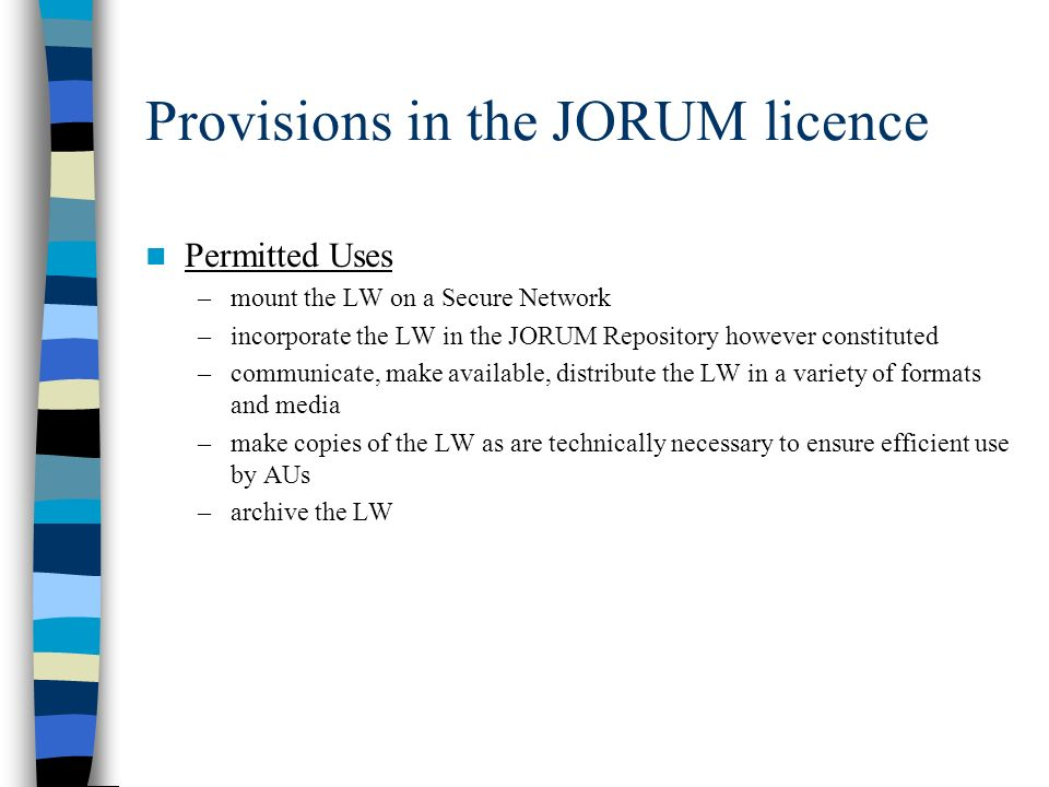 Provisions in the JORUM licence Permitted Uses –mount the LW on a Secure Network –incorporate the LW in the JORUM Repository however constituted –communicate, make available, distribute the LW in a variety of formats and media –make copies of the LW as are technically necessary to ensure efficient use by AUs –archive the LW