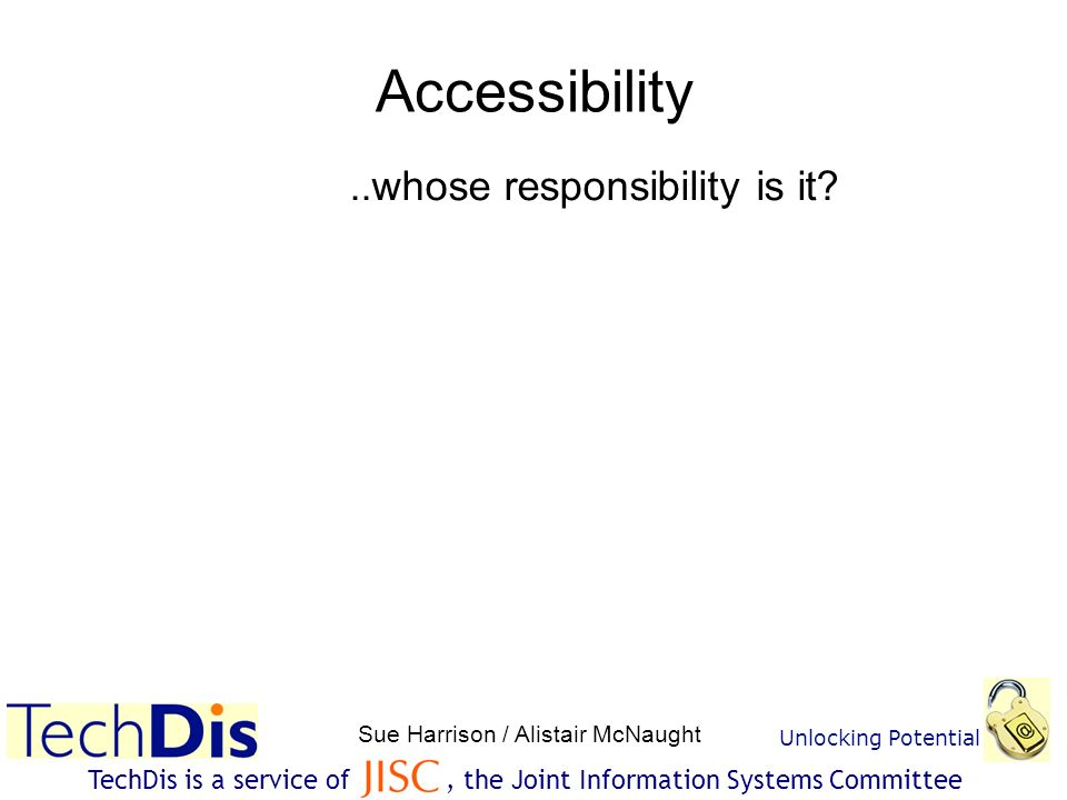 Unlocking Potential Sue Harrison / Alistair McNaught TechDis is a service of, the Joint Information Systems Committee Accessibility..whose responsibility is it