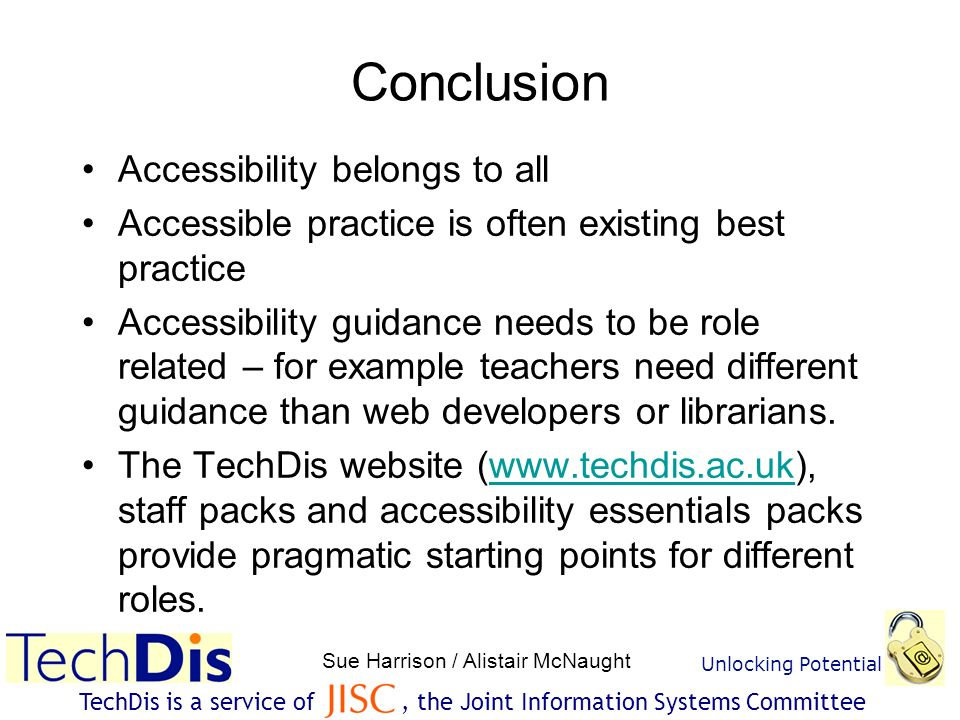 Unlocking Potential Sue Harrison / Alistair McNaught TechDis is a service of, the Joint Information Systems Committee Conclusion Accessibility belongs to all Accessible practice is often existing best practice Accessibility guidance needs to be role related – for example teachers need different guidance than web developers or librarians.
