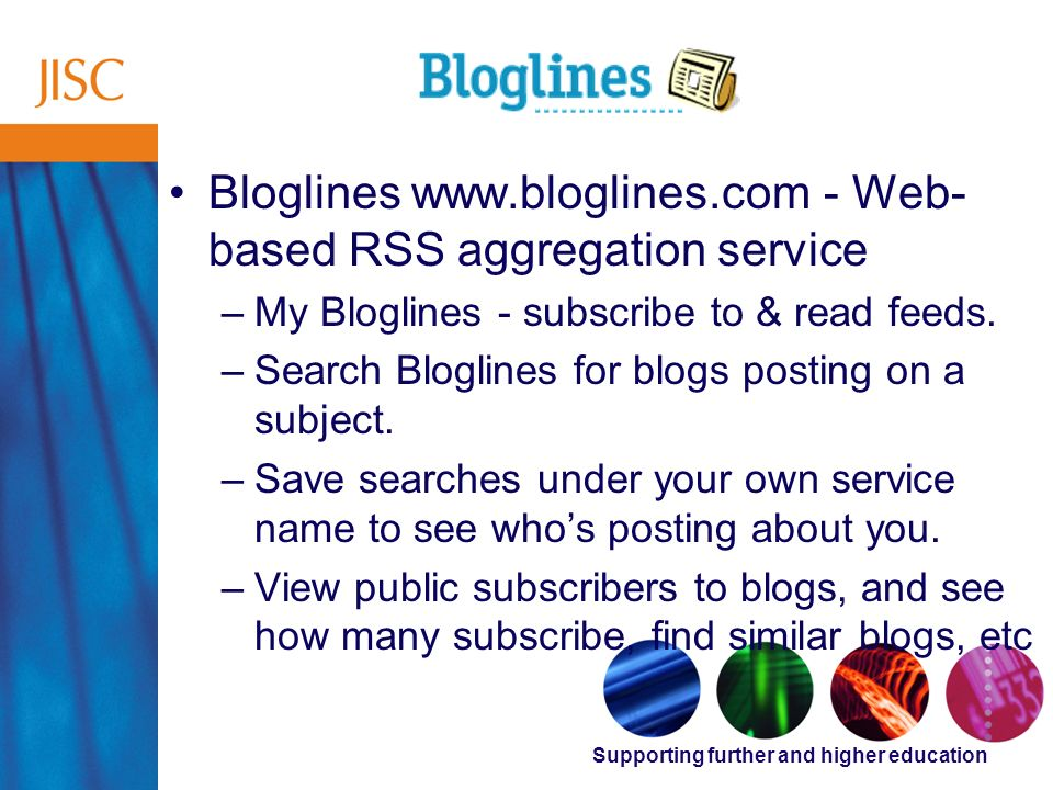 Supporting further and higher education Bloglines www.bloglines.com - Web- based RSS aggregation service –My Bloglines - subscribe to & read feeds.