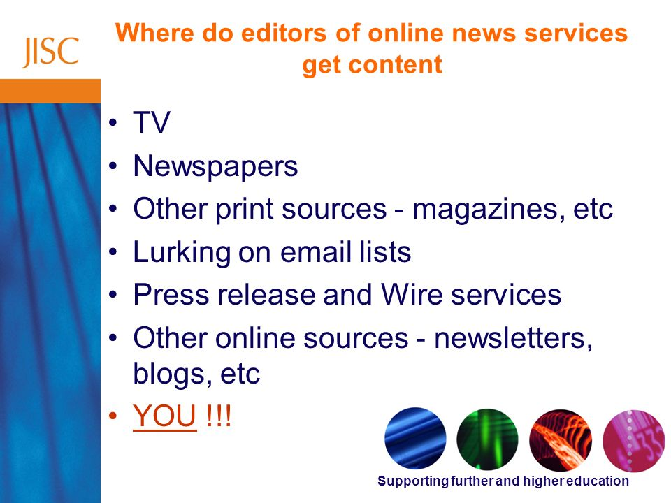 Supporting further and higher education Where do editors of online news services get content TV Newspapers Other print sources - magazines, etc Lurking on email lists Press release and Wire services Other online sources - newsletters, blogs, etc YOU !!!
