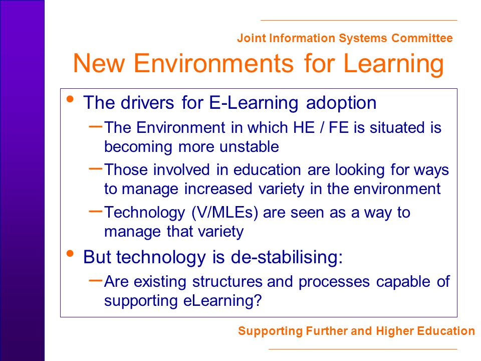 Joint Information Systems Committee Supporting Further and Higher Education New Environments for Learning The drivers for E-Learning adoption – The Environment in which HE / FE is situated is becoming more unstable – Those involved in education are looking for ways to manage increased variety in the environment – Technology (V/MLEs) are seen as a way to manage that variety But technology is de-stabilising: – Are existing structures and processes capable of supporting eLearning