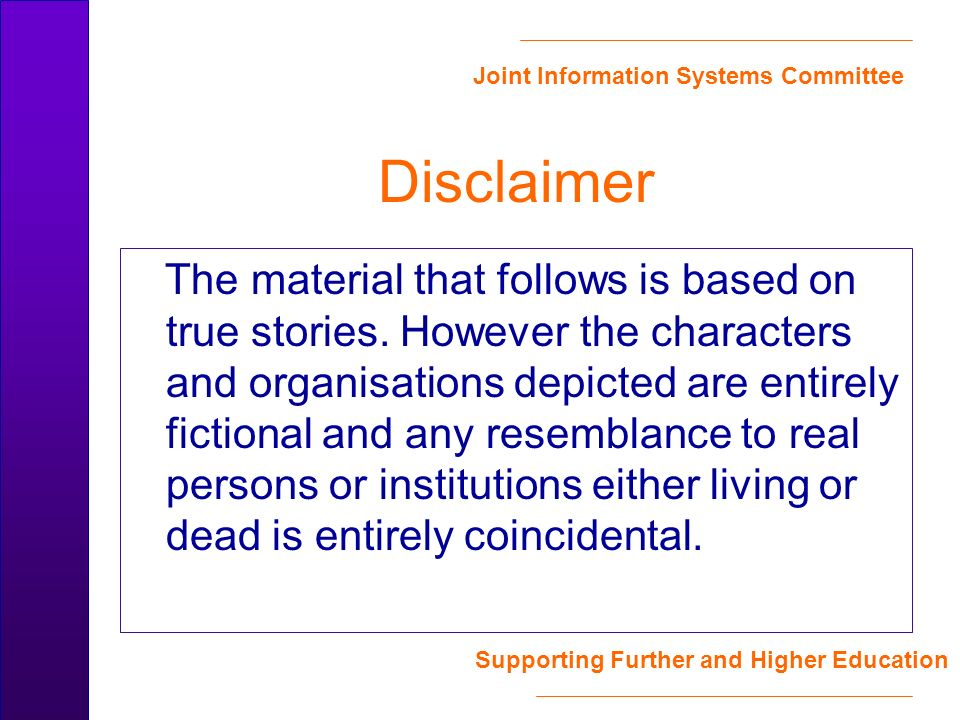 Joint Information Systems Committee Supporting Further and Higher Education Disclaimer The material that follows is based on true stories.
