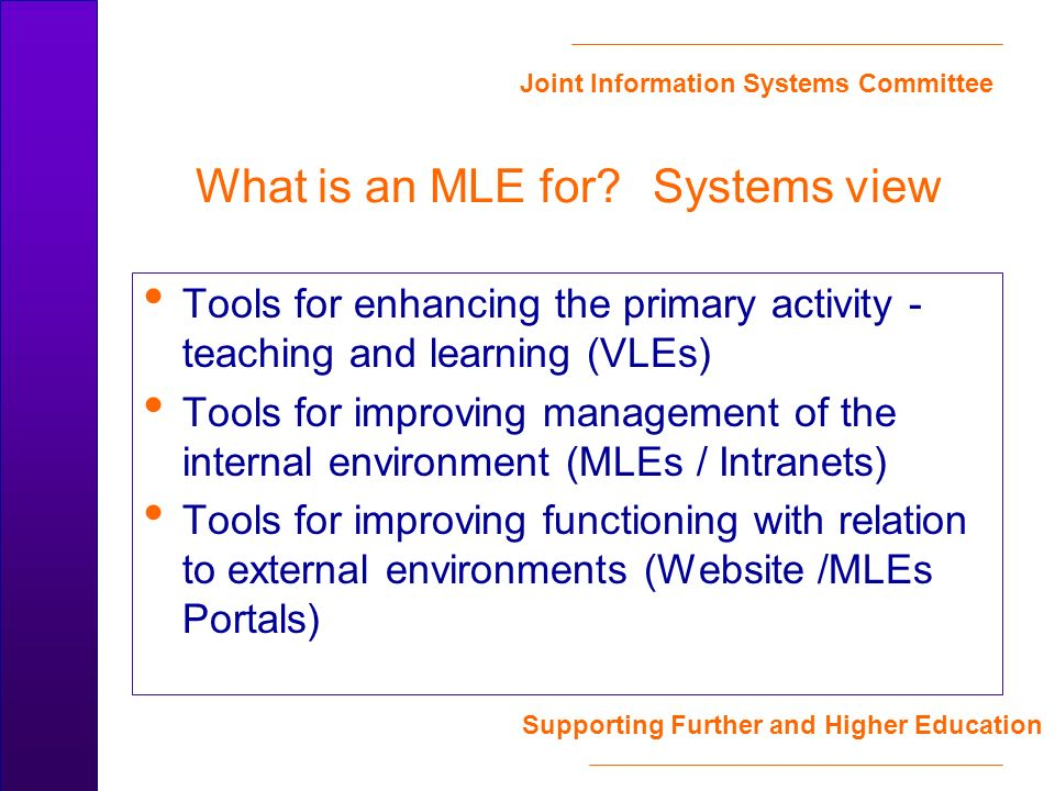 Joint Information Systems Committee Supporting Further and Higher Education Tools for enhancing the primary activity - teaching and learning (VLEs) Tools for improving management of the internal environment (MLEs / Intranets) Tools for improving functioning with relation to external environments (Website /MLEs Portals) What is an MLE for.