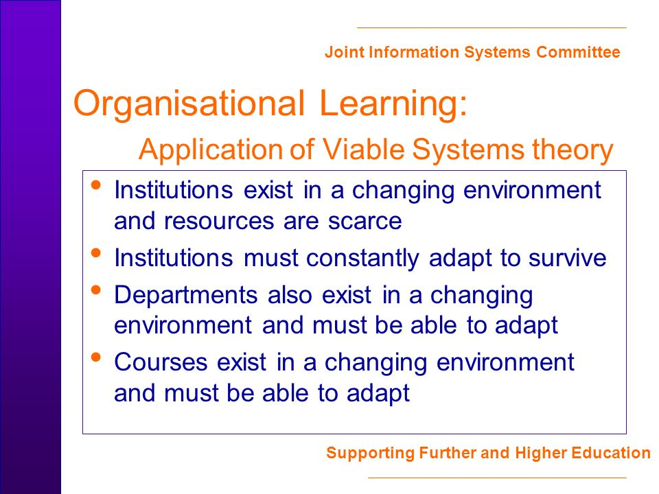 Joint Information Systems Committee Supporting Further and Higher Education Organisational Learning: Application of Viable Systems theory Institutions exist in a changing environment and resources are scarce Institutions must constantly adapt to survive Departments also exist in a changing environment and must be able to adapt Courses exist in a changing environment and must be able to adapt