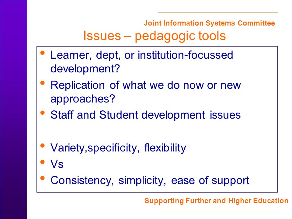 Joint Information Systems Committee Supporting Further and Higher Education Issues – pedagogic tools Learner, dept, or institution-focussed development.