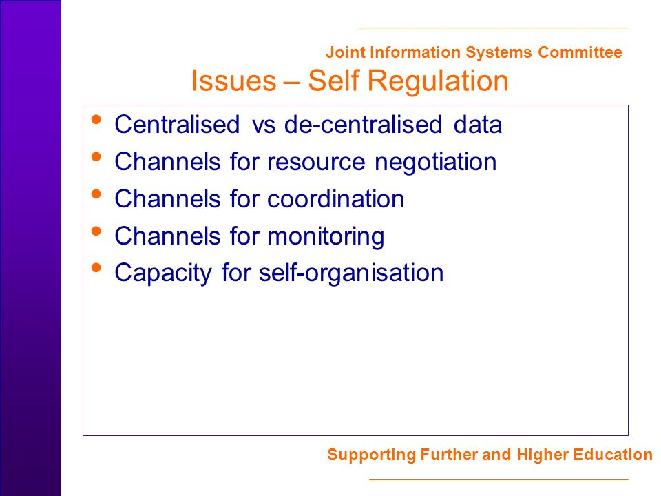 Joint Information Systems Committee Supporting Further and Higher Education Issues – Self Regulation Centralised vs de-centralised data Channels for resource negotiation Channels for coordination Channels for monitoring Capacity for self-organisation