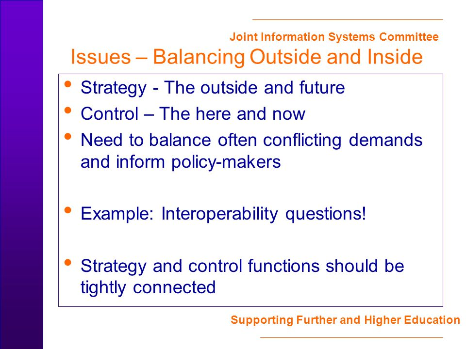 Joint Information Systems Committee Supporting Further and Higher Education Issues – Balancing Outside and Inside Strategy - The outside and future Control – The here and now Need to balance often conflicting demands and inform policy-makers Example: Interoperability questions.
