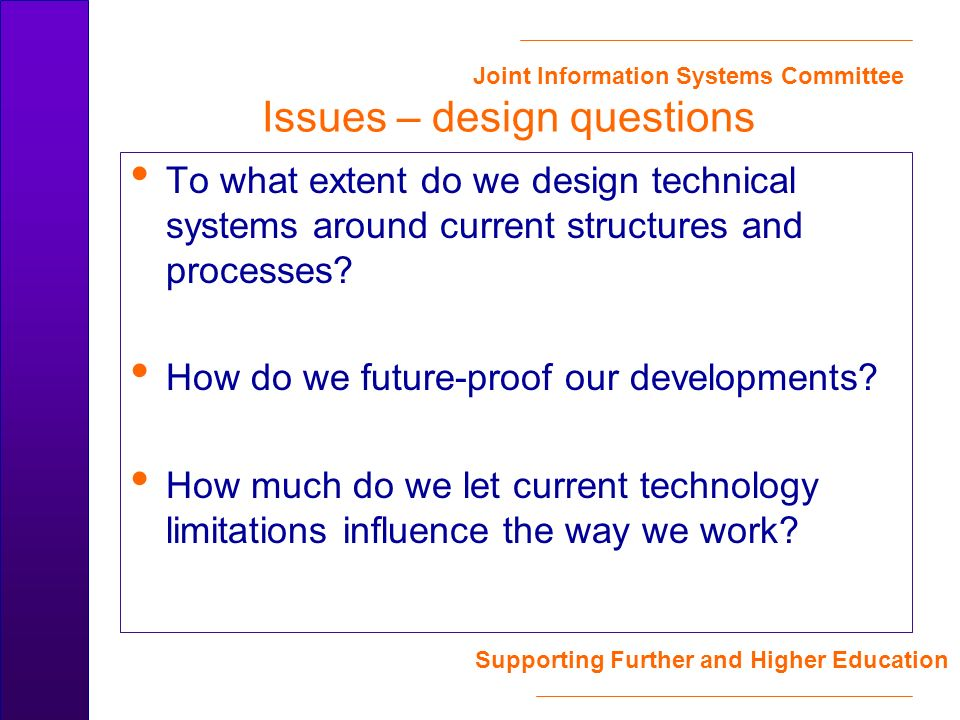 Joint Information Systems Committee Supporting Further and Higher Education Issues – design questions To what extent do we design technical systems around current structures and processes.
