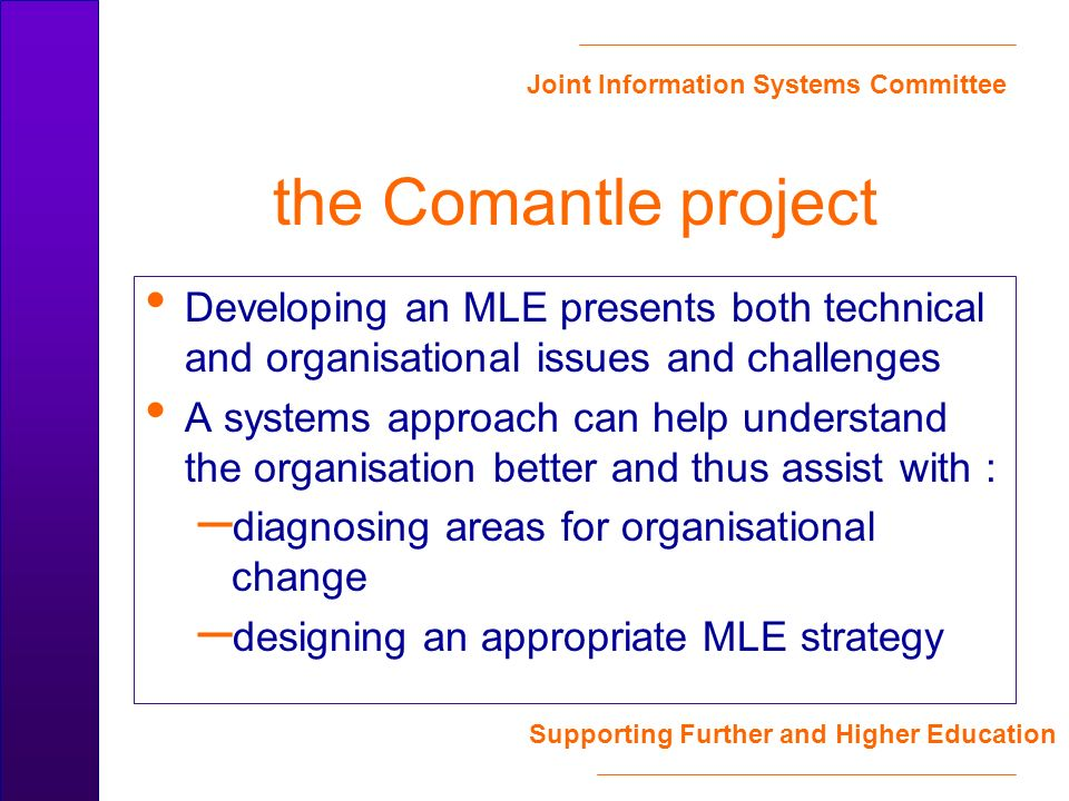 Joint Information Systems Committee Supporting Further and Higher Education the Comantle project Developing an MLE presents both technical and organisational issues and challenges A systems approach can help understand the organisation better and thus assist with : – diagnosing areas for organisational change – designing an appropriate MLE strategy