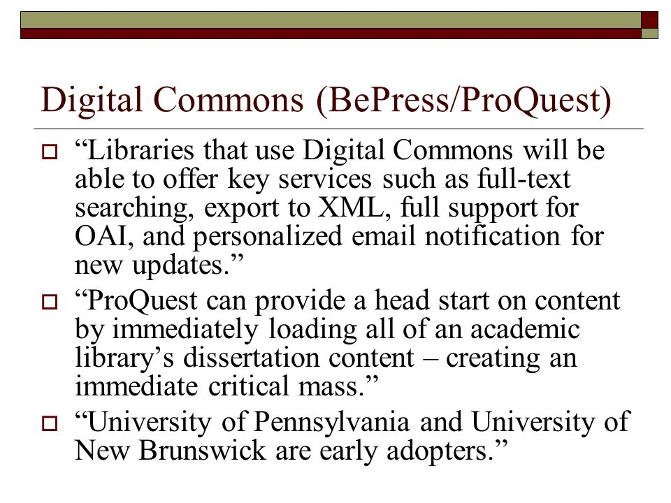 Digital Commons (BePress/ProQuest) Libraries that use Digital Commons will be able to offer key services such as full-text searching, export to XML, full support for OAI, and personalized email notification for new updates.