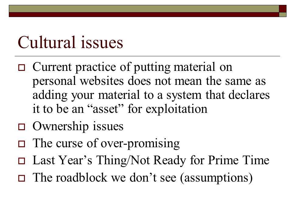 Cultural issues Current practice of putting material on personal websites does not mean the same as adding your material to a system that declares it to be an asset for exploitation Ownership issues The curse of over-promising Last Years Thing/Not Ready for Prime Time The roadblock we dont see (assumptions)