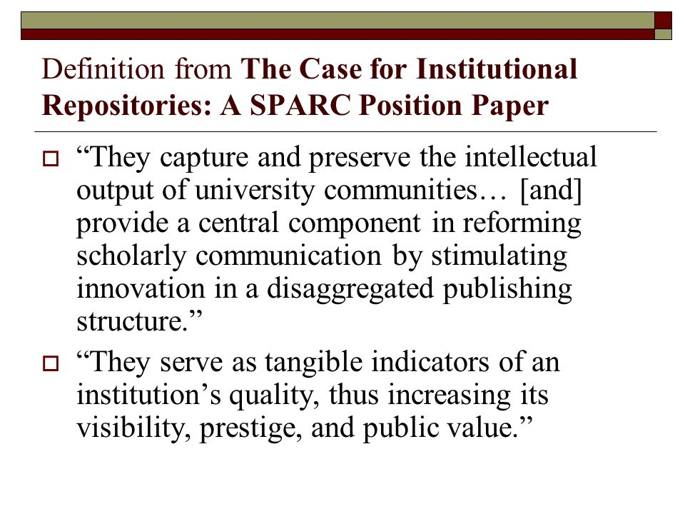 Definition from The Case for Institutional Repositories: A SPARC Position Paper They capture and preserve the intellectual output of university communities… [and] provide a central component in reforming scholarly communication by stimulating innovation in a disaggregated publishing structure.