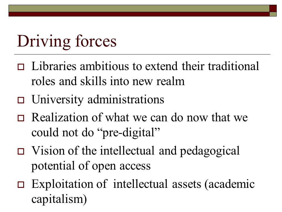 Driving forces Libraries ambitious to extend their traditional roles and skills into new realm University administrations Realization of what we can do now that we could not do pre-digital Vision of the intellectual and pedagogical potential of open access Exploitation of intellectual assets (academic capitalism)