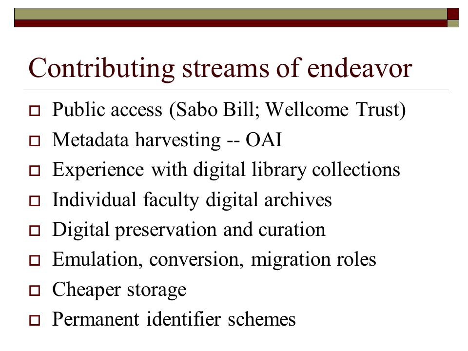 Contributing streams of endeavor Public access (Sabo Bill; Wellcome Trust) Metadata harvesting -- OAI Experience with digital library collections Individual faculty digital archives Digital preservation and curation Emulation, conversion, migration roles Cheaper storage Permanent identifier schemes