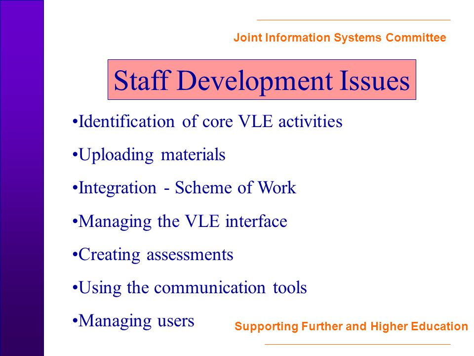 Joint Information Systems Committee Supporting Further and Higher Education Staff Development Issues Identification of core VLE activities Uploading materials Integration - Scheme of Work Managing the VLE interface Creating assessments Using the communication tools Managing users