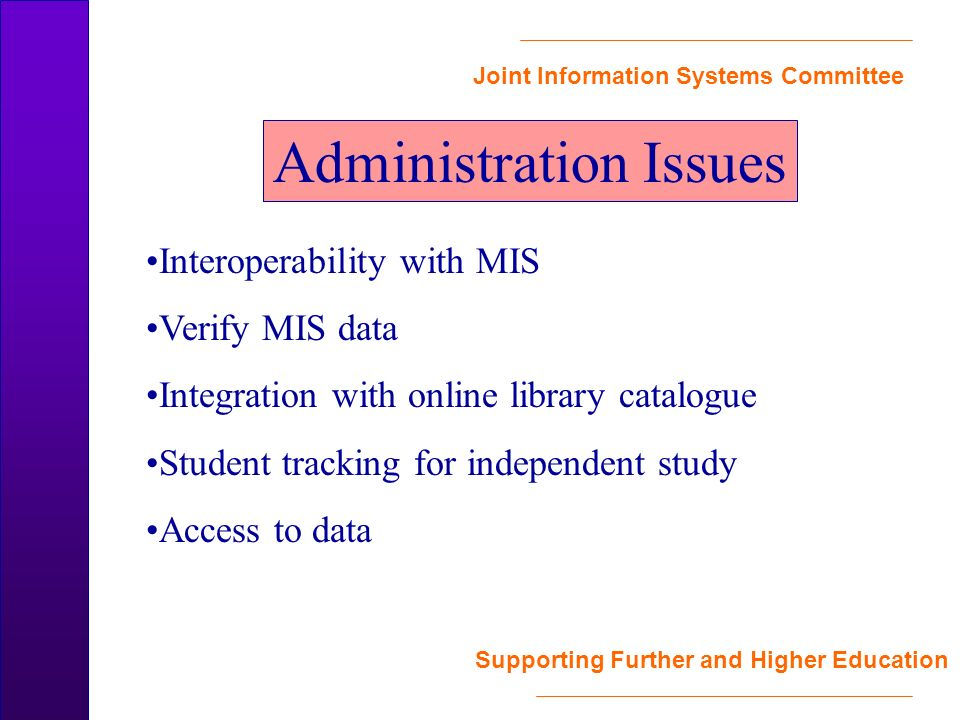 Joint Information Systems Committee Supporting Further and Higher Education Administration Issues Interoperability with MIS Verify MIS data Integration with online library catalogue Student tracking for independent study Access to data