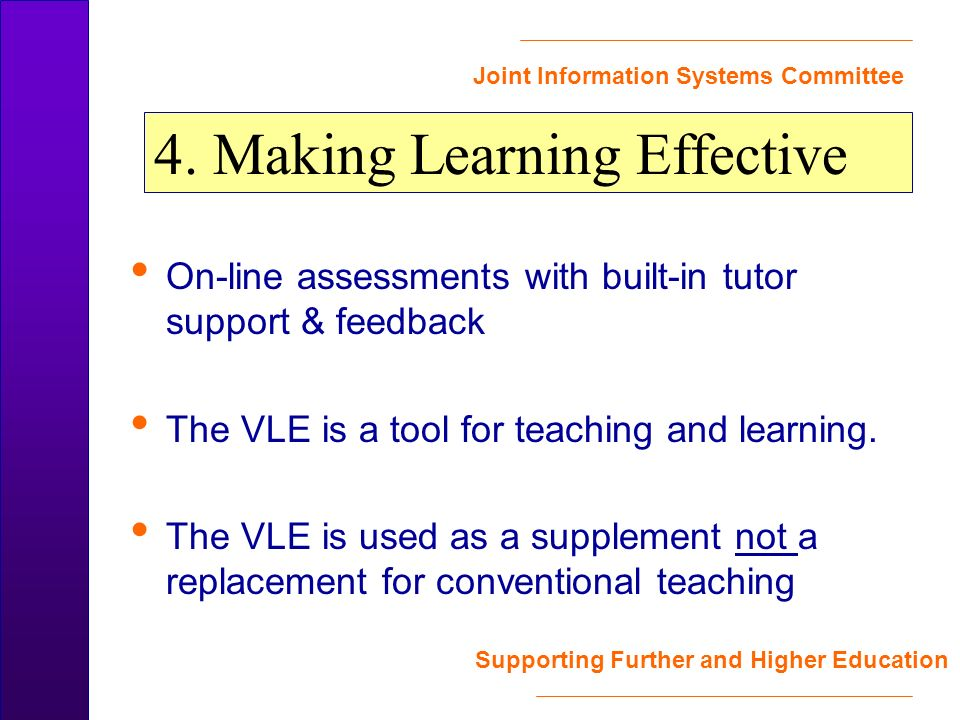 Joint Information Systems Committee Supporting Further and Higher Education On-line assessments with built-in tutor support & feedback The VLE is a tool for teaching and learning.