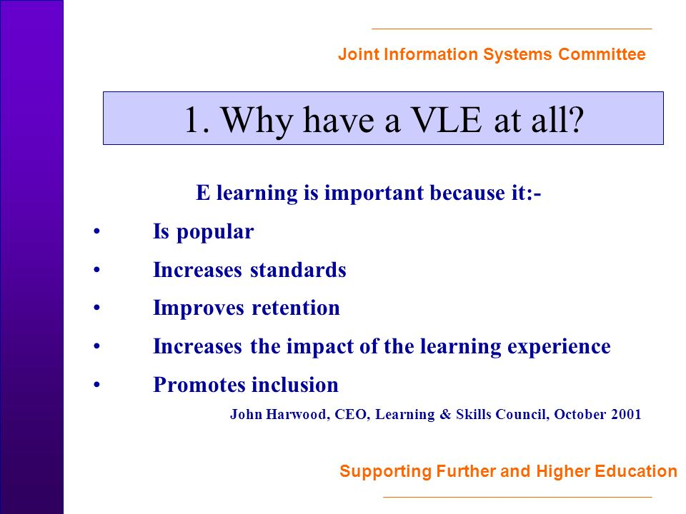 Joint Information Systems Committee Supporting Further and Higher Education E learning is important because it:- Is popular Increases standards Improves retention Increases the impact of the learning experience Promotes inclusion John Harwood, CEO, Learning & Skills Council, October 2001 1.