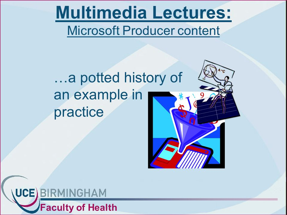 Multimedia Lectures: Microsoft Producer content Faculty of Health …a potted history of an example in practice