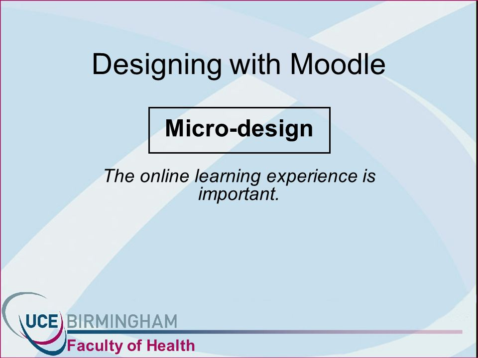 Designing with Moodle Micro-design The online learning experience is important. Faculty of Health