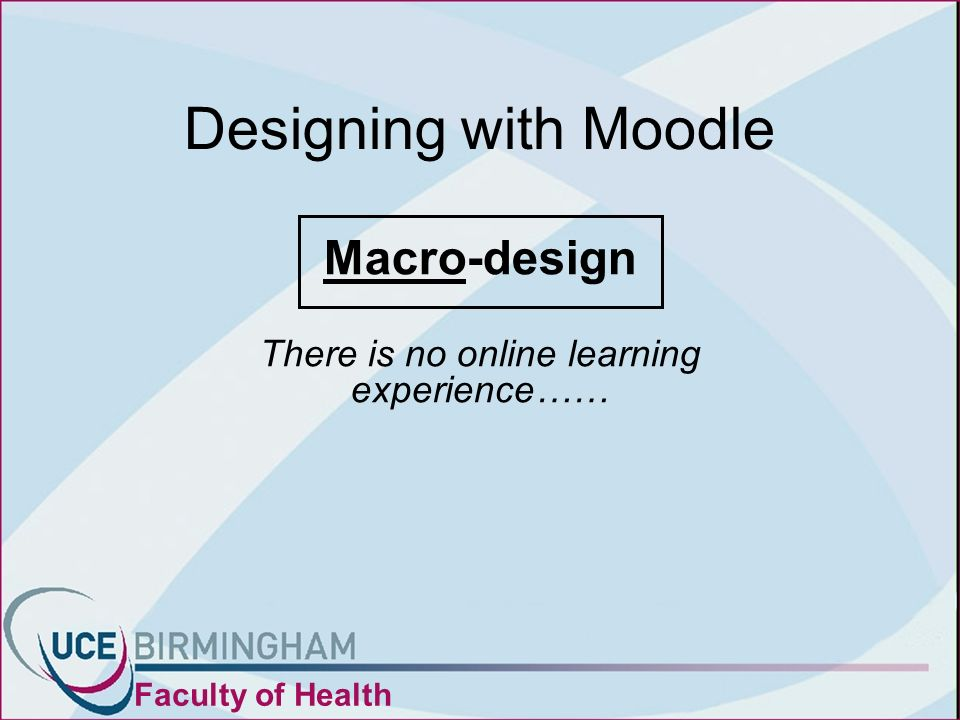 Designing with Moodle Macro-design There is no online learning experience…… Faculty of Health