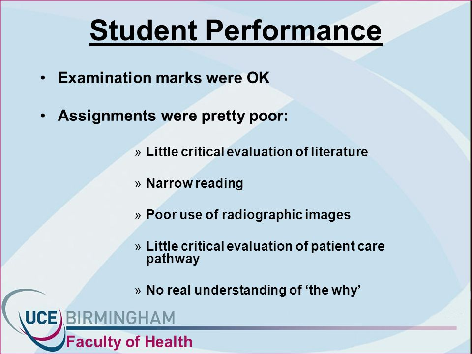 Student Performance Examination marks were OK Assignments were pretty poor: »Little critical evaluation of literature »Narrow reading »Poor use of radiographic images »Little critical evaluation of patient care pathway »No real understanding of the why Faculty of Health