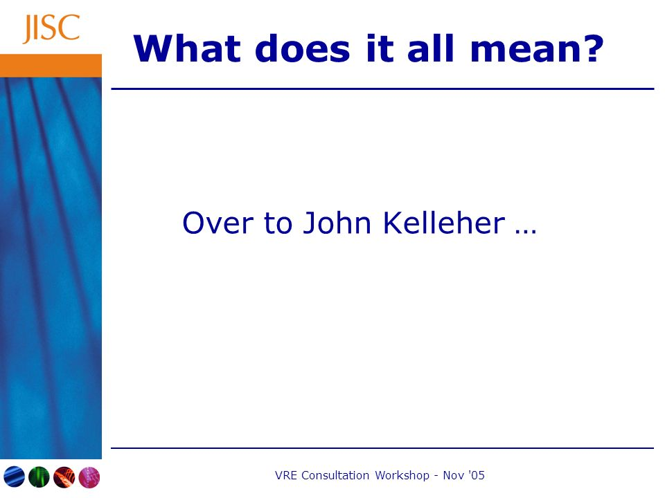 VRE Consultation Workshop - Nov 05 What does it all mean Over to John Kelleher …