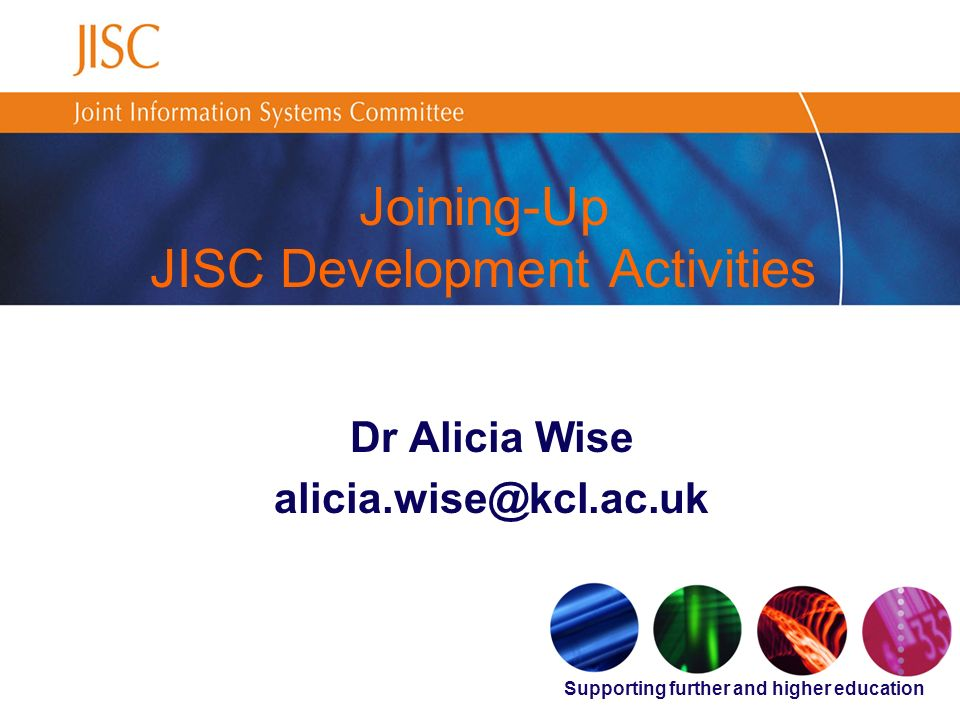 Supporting further and higher education Joining-Up JISC Development Activities Dr Alicia Wise alicia.wise@kcl.ac.uk