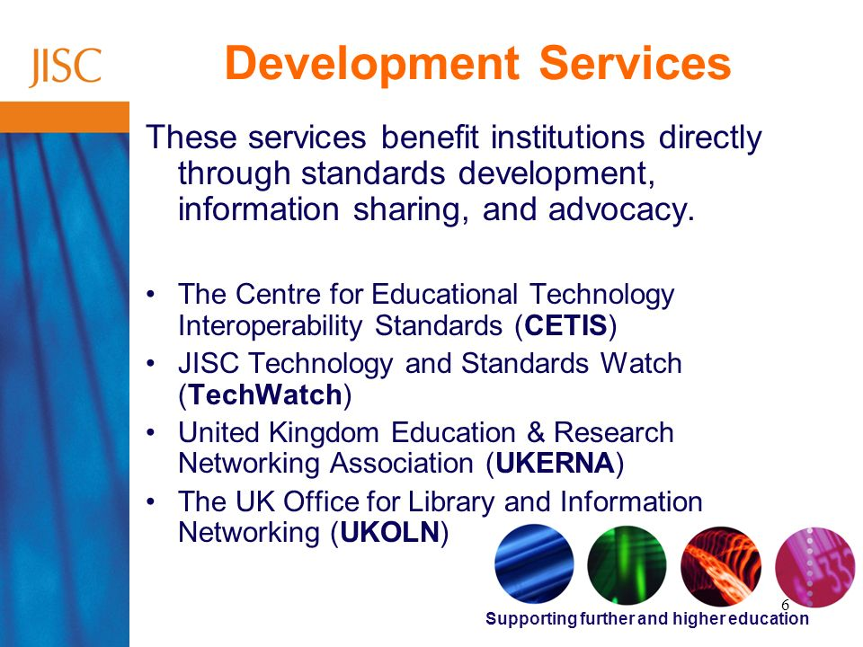 Supporting further and higher education 6 Development Services These services benefit institutions directly through standards development, information sharing, and advocacy.