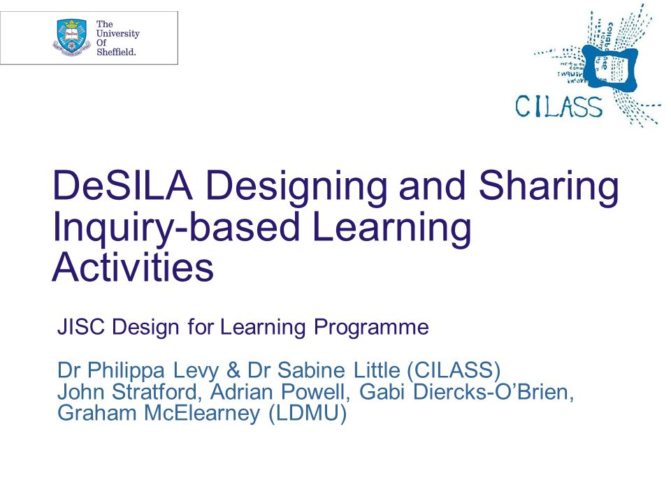 DeSILA Designing and Sharing Inquiry-based Learning Activities JISC Design for Learning Programme Dr Philippa Levy & Dr Sabine Little (CILASS) John Stratford, Adrian Powell, Gabi Diercks-OBrien, Graham McElearney (LDMU)