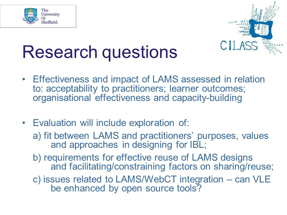 5 Research questions Effectiveness and impact of LAMS assessed in relation to: acceptability to practitioners; learner outcomes; organisational effectiveness and capacity-building Evaluation will include exploration of: a) fit between LAMS and practitioners purposes, values and approaches in designing for IBL; b) requirements for effective reuse of LAMS designs and facilitating/constraining factors on sharing/reuse; c) issues related to LAMS/WebCT integration – can VLE be enhanced by open source tools