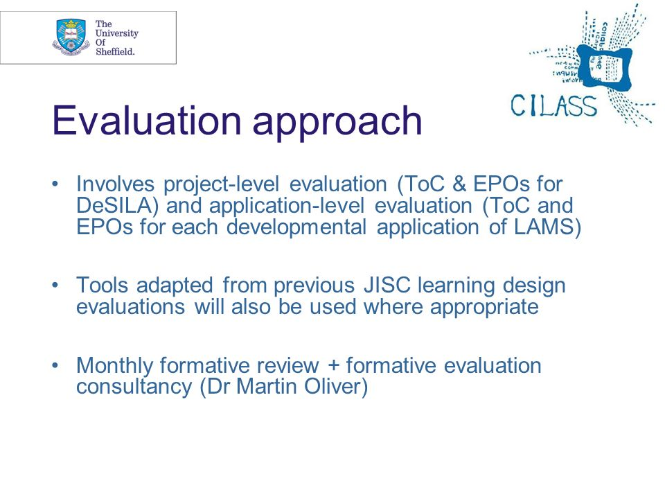 7 Evaluation approach Involves project-level evaluation (ToC & EPOs for DeSILA) and application-level evaluation (ToC and EPOs for each developmental application of LAMS) Tools adapted from previous JISC learning design evaluations will also be used where appropriate Monthly formative review + formative evaluation consultancy (Dr Martin Oliver)